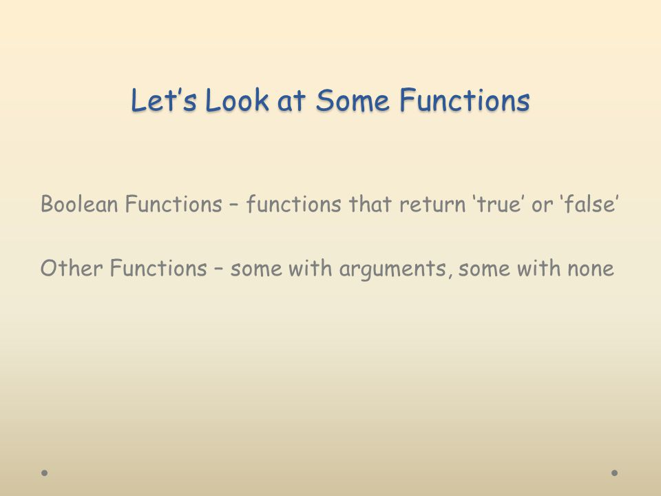 Let's Look at Some Functions Boolean Functions – functions that return 'true' or 'false' Other Functions – some with arguments, some with none