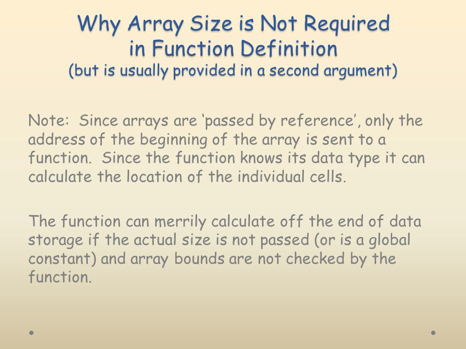 Why Array Size is Not Required in Function Definition (but is usually provided in a second argument) Note: Since arrays are 'passed by reference', only the address of the beginning of the array is sent to a function.