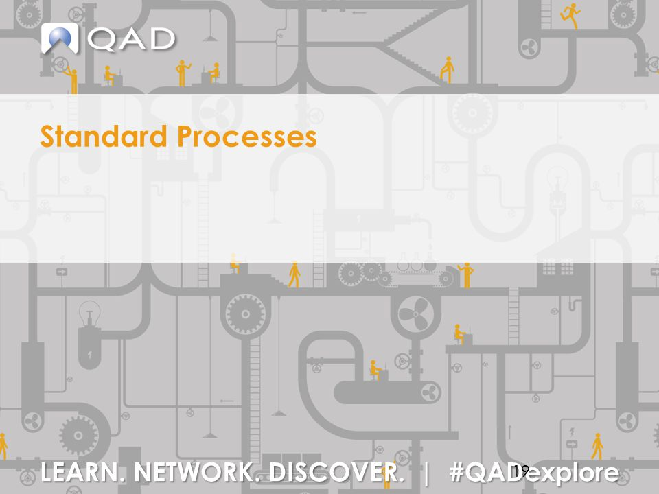 LEARN. NETWORK. DISCOVER. | #QADexplore Standard Processes 19