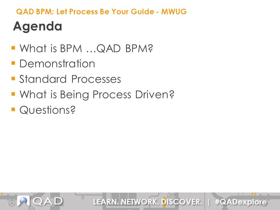 LEARN. NETWORK. DISCOVER. | #QADexplore Agenda  What is BPM …QAD BPM?  Demonstration  Standard Processes  What is Being Process Driven?  Question