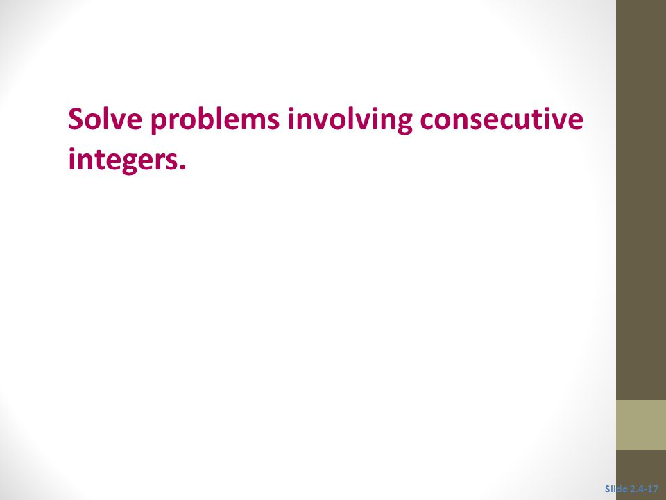 Objective 4 Solve problems involving consecutive integers. Slide 2.4-17