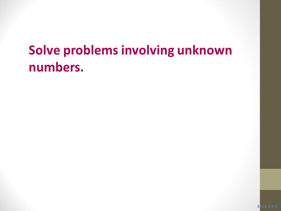Objective 2 Solve problems involving unknown numbers. Slide 2.4-5