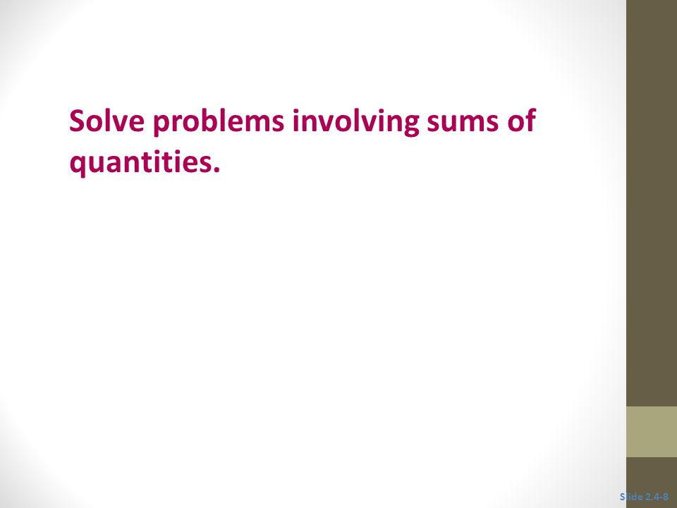 Objective 3 Solve problems involving sums of quantities. Slide 2.4-8