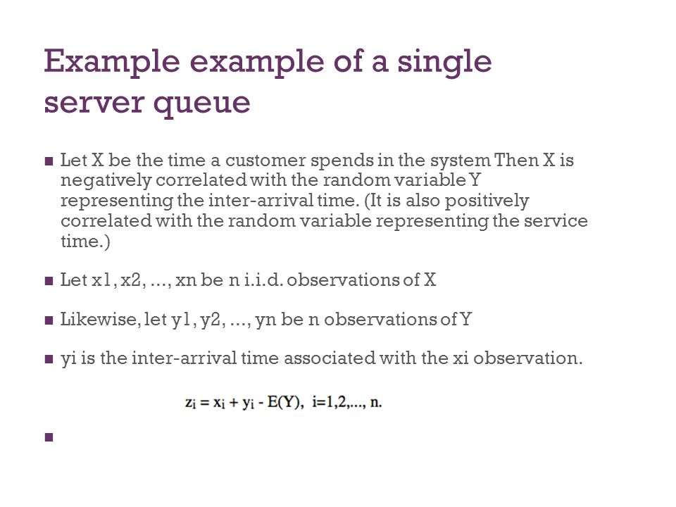 Example example of a single server queue Let X be the time a customer spends in the system Then X is negatively correlated with the random variable Y representing the inter-arrival time.