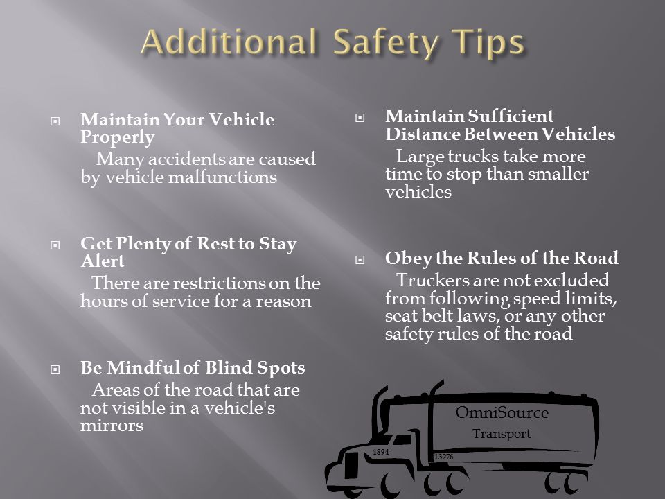  Maintain Your Vehicle Properly Many accidents are caused by vehicle malfunctions  Get Plenty of Rest to Stay Alert There are restrictions on the hours of service for a reason  Be Mindful of Blind Spots Areas of the road that are not visible in a vehicle s mirrors  Maintain Sufficient Distance Between Vehicles Large trucks take more time to stop than smaller vehicles  Obey the Rules of the Road Truckers are not excluded from following speed limits, seat belt laws, or any other safety rules of the road OmniSource Transport 4894 13276