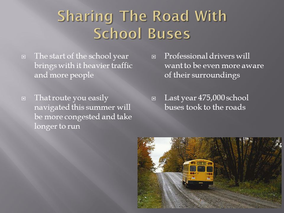  In school zones yield to buses and give them the right of way  When following a bus don't take a chance with an unsafe pass  Be sure you can perform the pass safely in an authorized passing zone  Don't force the bus driver into a sudden stop or cause him to swerve off the road  As drivers we must use common sense, be courteous and stay within the law  When you see a school bus think caution