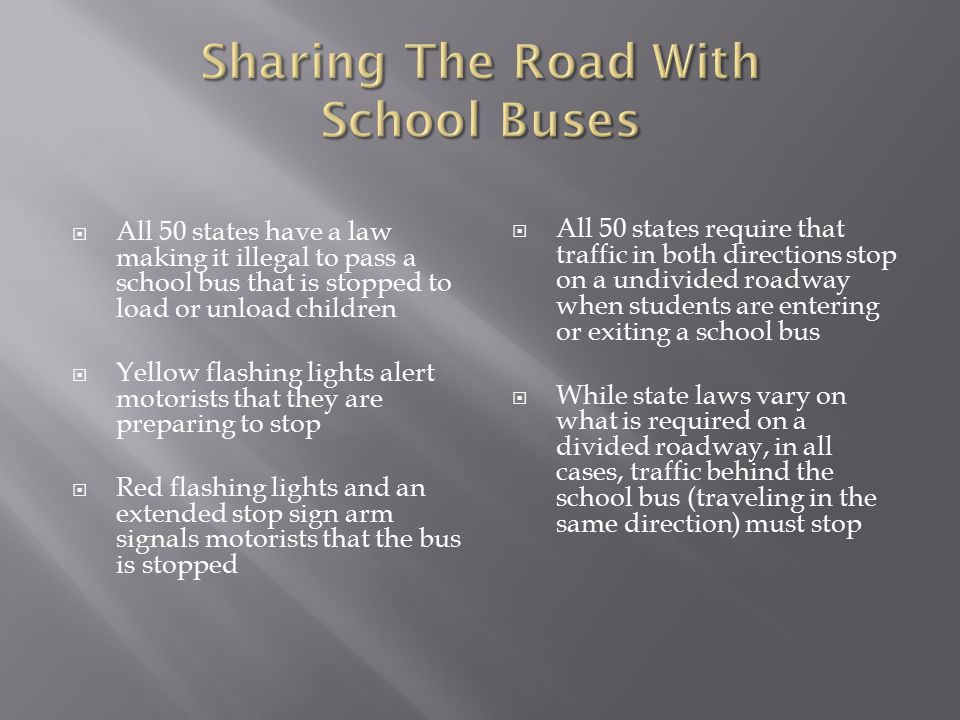  All 50 states have a law making it illegal to pass a school bus that is stopped to load or unload children  Yellow flashing lights alert motorists that they are preparing to stop  Red flashing lights and an extended stop sign arm signals motorists that the bus is stopped  All 50 states require that traffic in both directions stop on a undivided roadway when students are entering or exiting a school bus  While state laws vary on what is required on a divided roadway, in all cases, traffic behind the school bus (traveling in the same direction) must stop