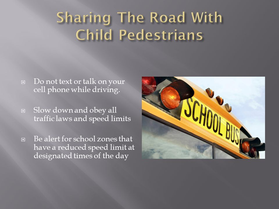  Do not text or talk on your cell phone while driving.  Slow down and obey all traffic laws and speed limits  Be alert for school zones that have a