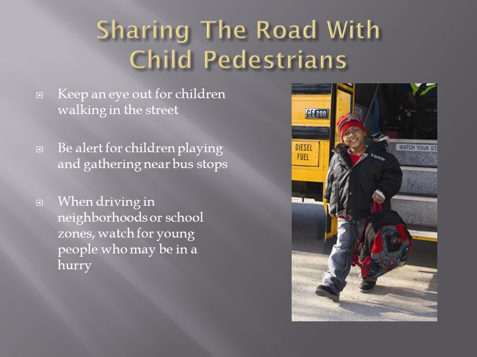  Keep an eye out for children walking in the street  Be alert for children playing and gathering near bus stops  When driving in neighborhoods or school zones, watch for young people who may be in a hurry