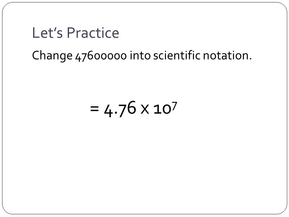 Let's Practice Change 47600000 into scientific notation. = 4.76 x 10 7