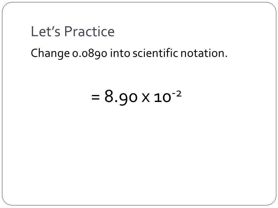 Let's Practice Change 0.0890 into scientific notation. = 8.90 x 10 -2