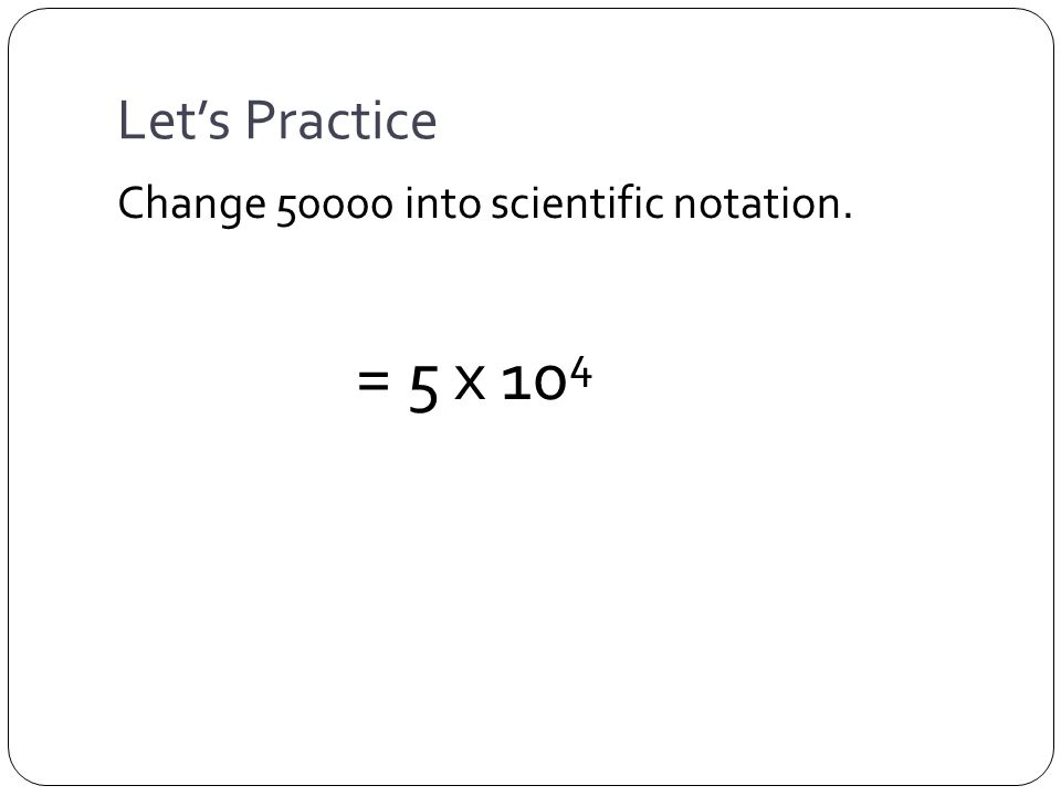 Let's Practice Change 50000 into scientific notation. = 5 x 10 4