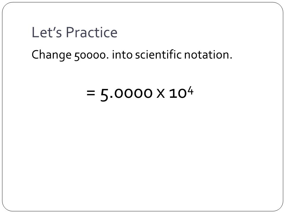 Let's Practice Change 50000. into scientific notation. = 5.0000 x 10 4