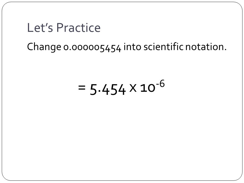 Let's Practice Change 0.000005454 into scientific notation. = 5.454 x 10 -6
