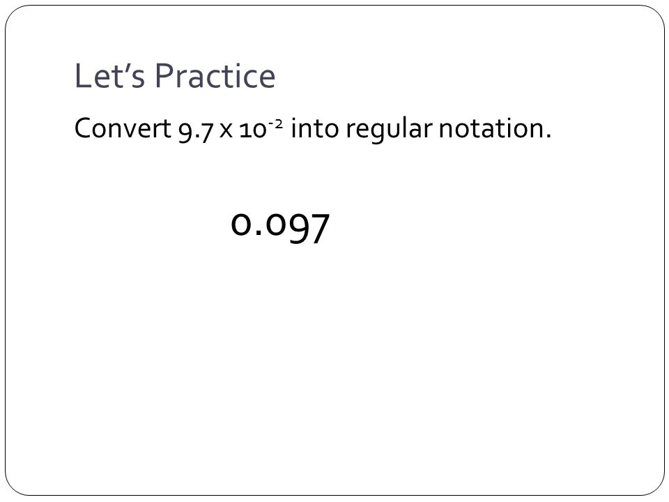 Let's Practice Convert 9.7 x 10 -2 into regular notation. 0.097