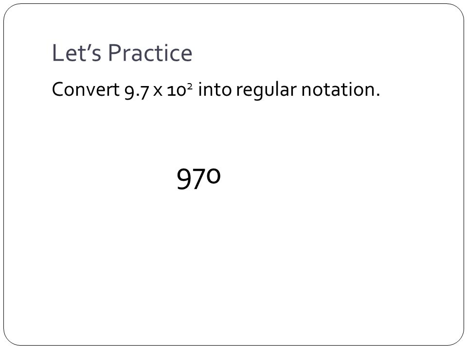 Let's Practice Convert 9.7 x 10 2 into regular notation. 970