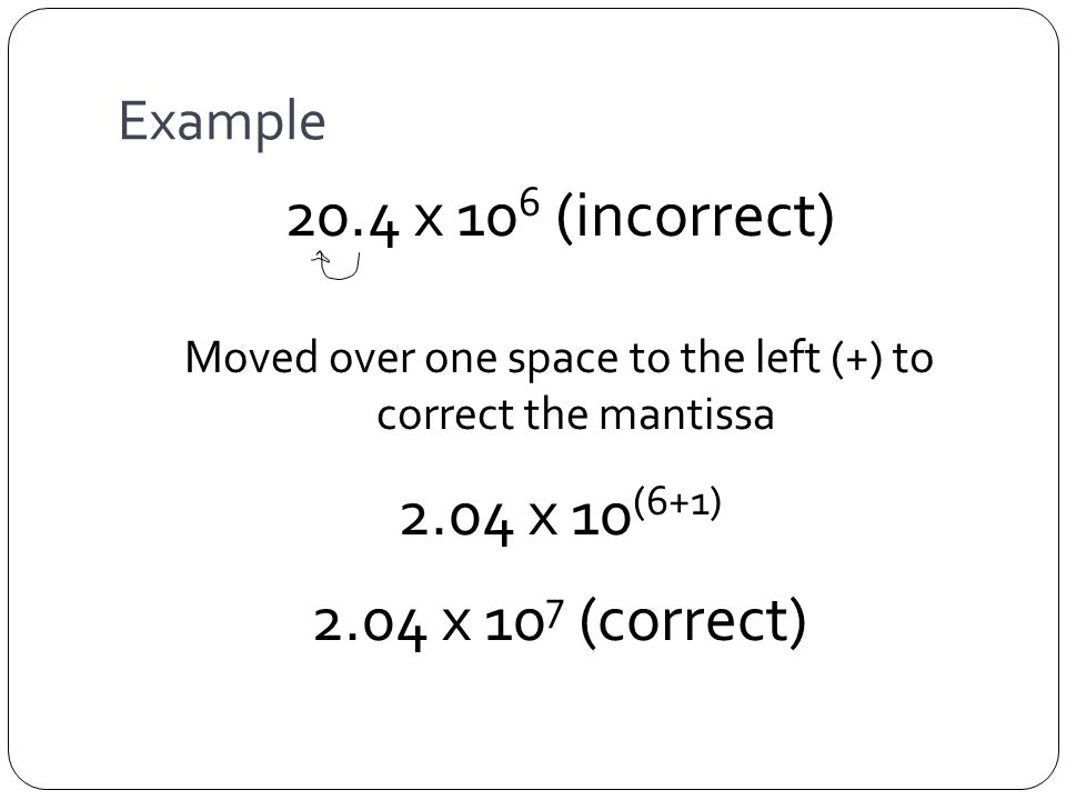 Example 20.4 x 10 6 (incorrect) Moved over one space to the left (+) to correct the mantissa 2.04 x 10 (6+1) 2.04 x 10 7 (correct)