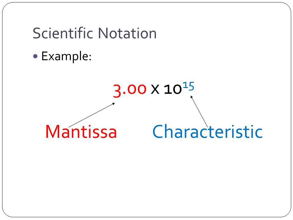 Scientific Notation Example: 3.00 x 10 15 Mantissa Characteristic