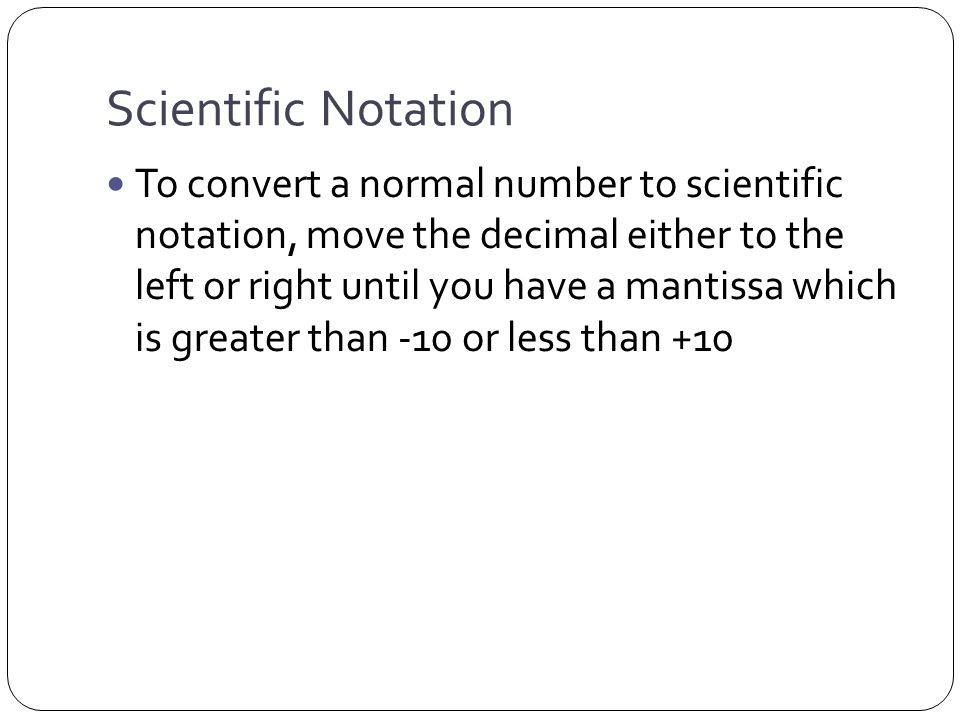 Scientific Notation To convert a normal number to scientific notation, move the decimal either to the left or right until you have a mantissa which is greater than -10 or less than +10