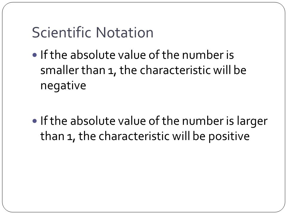 Scientific Notation If the absolute value of the number is smaller than 1, the characteristic will be negative If the absolute value of the number is larger than 1, the characteristic will be positive