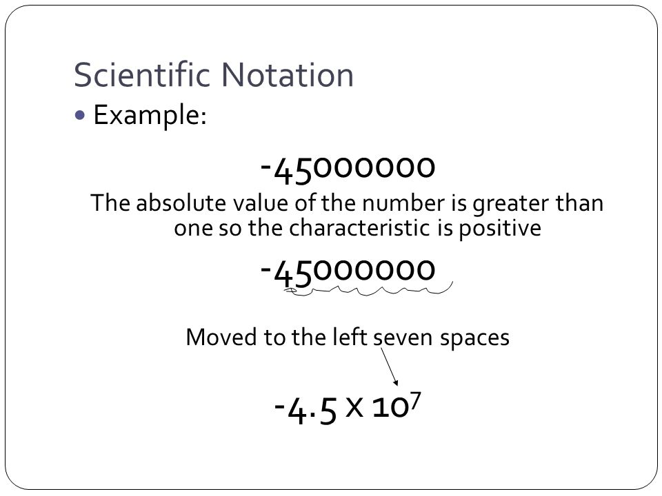 Scientific Notation Example: -45000000 The absolute value of the number is greater than one so the characteristic is positive -45000000 Moved to the left seven spaces -4.5 x 10 7