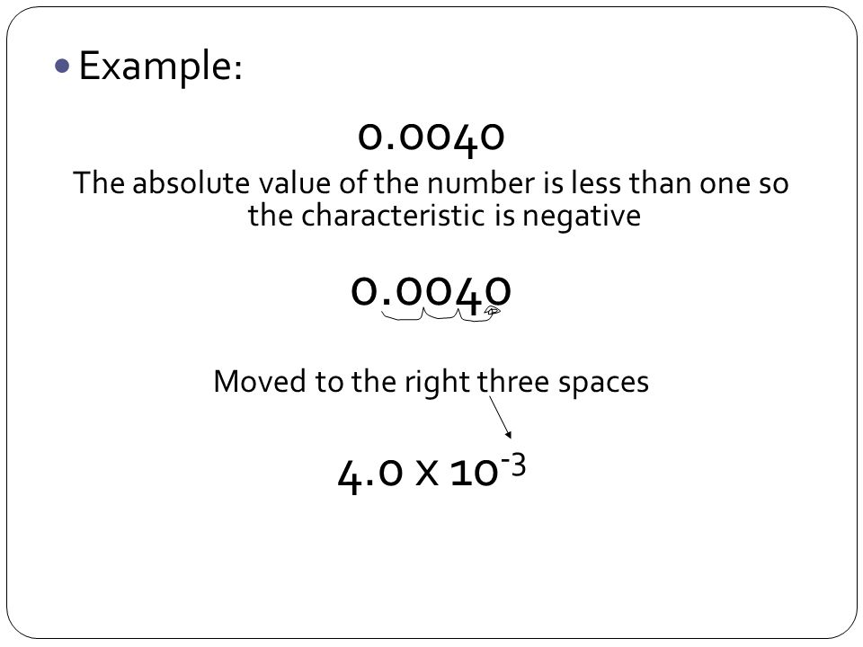 Example: 0.0040 The absolute value of the number is less than one so the characteristic is negative 0.0040 Moved to the right three spaces 4.0 x 10 -3