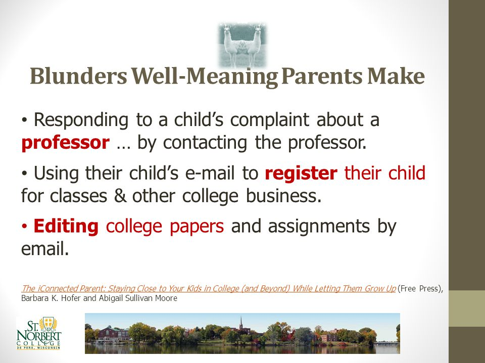 Blunders Well-Meaning Parents Make Using the cell phone to provide wake up calls Asking for copies of syllabi to provide reminders about due dates. Ex