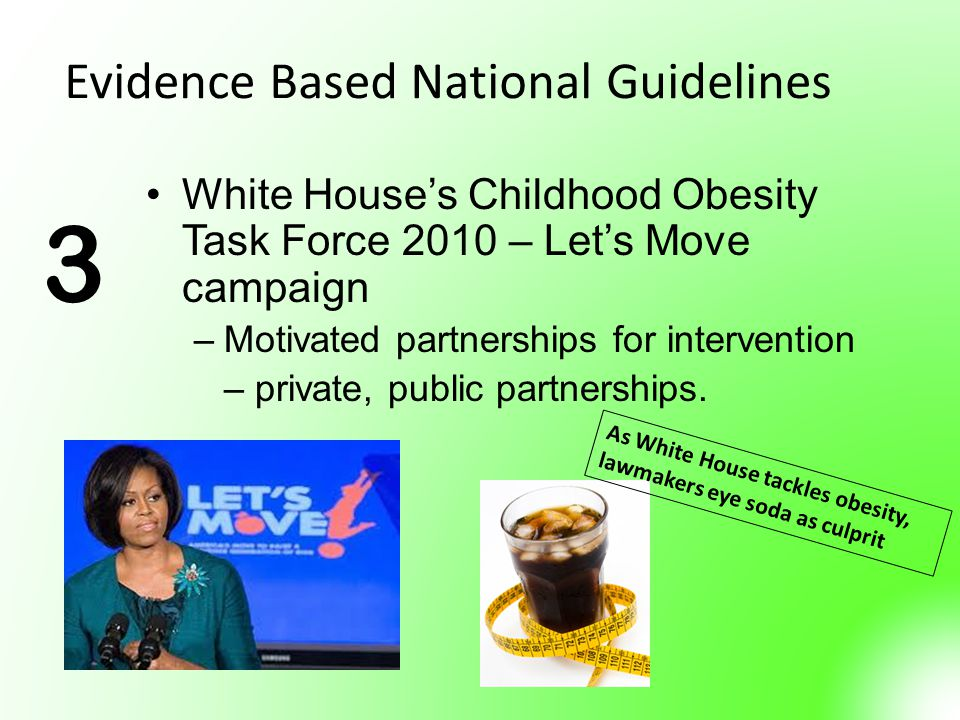 Evidence Based National Guidelines White House's Childhood Obesity Task Force 2010 – Let's Move campaign –Motivated partnerships for intervention – private, public partnerships.