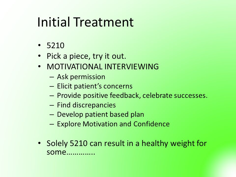 Initial Treatment 5210 Pick a piece, try it out. MOTIVATIONAL INTERVIEWING – Ask permission – Elicit patient's concerns – Provide positive feedback, c