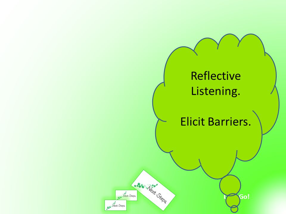 Let's Go! Reflective Listening. Elicit Barriers.