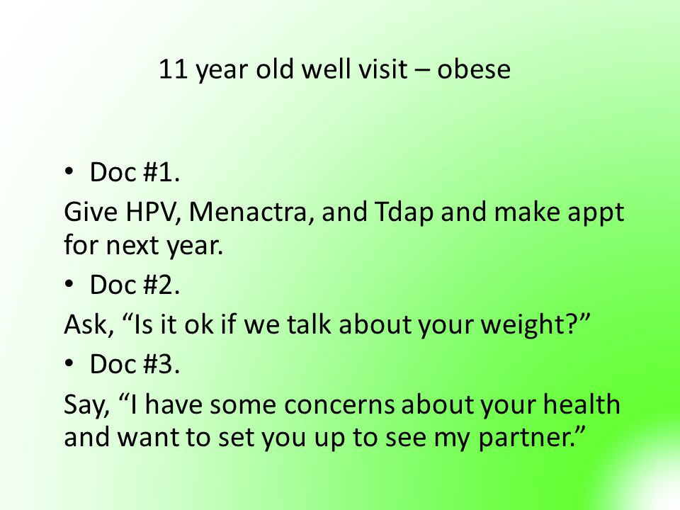 """11 year old well visit – obese Doc #1. Give HPV, Menactra, and Tdap and make appt for next year. Doc #2. Ask, """"Is it ok if we talk about your weight?"""""""