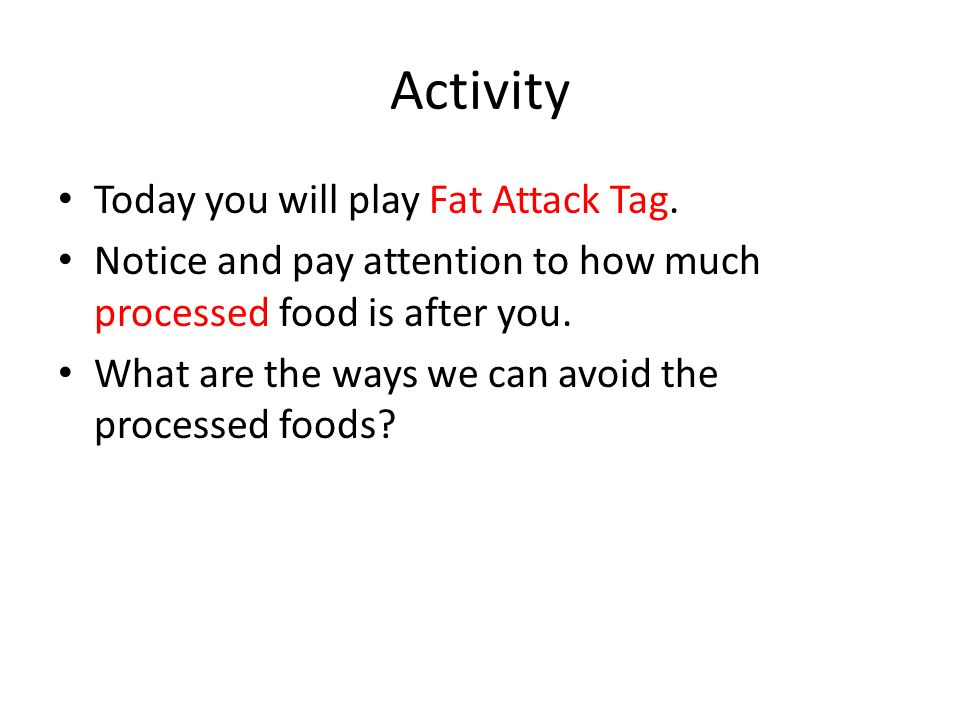 Activity Today you will play Fat Attack Tag. Notice and pay attention to how much processed food is after you. What are the ways we can avoid the proc