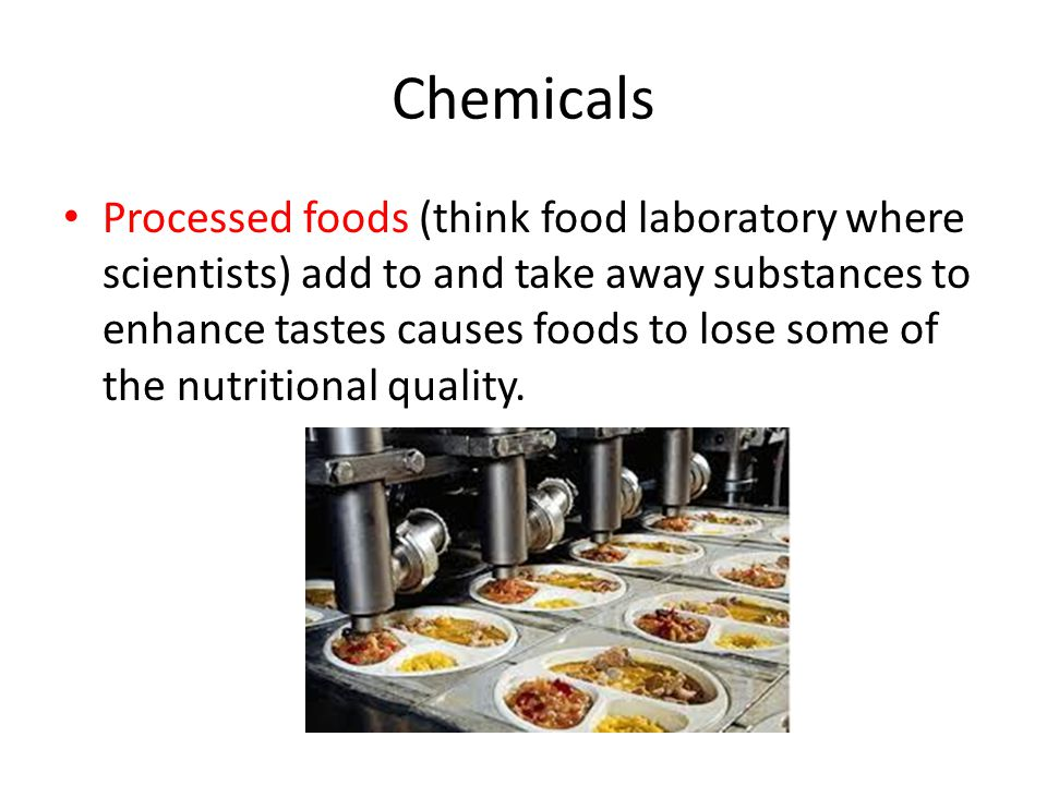 Chemicals Processed foods (think food laboratory where scientists) add to and take away substances to enhance tastes causes foods to lose some of the
