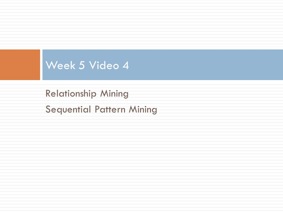 Relationship Mining Sequential Pattern Mining Week 5 Video 4