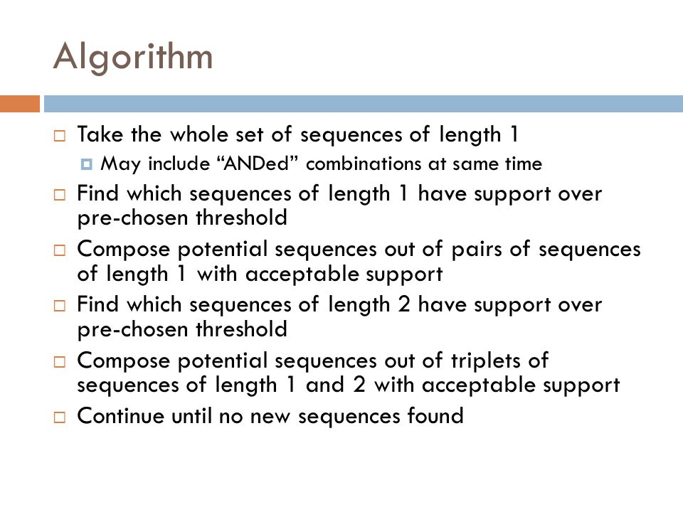 """Algorithm  Take the whole set of sequences of length 1  May include """"ANDed"""" combinations at same time  Find which sequences of length 1 have suppor"""