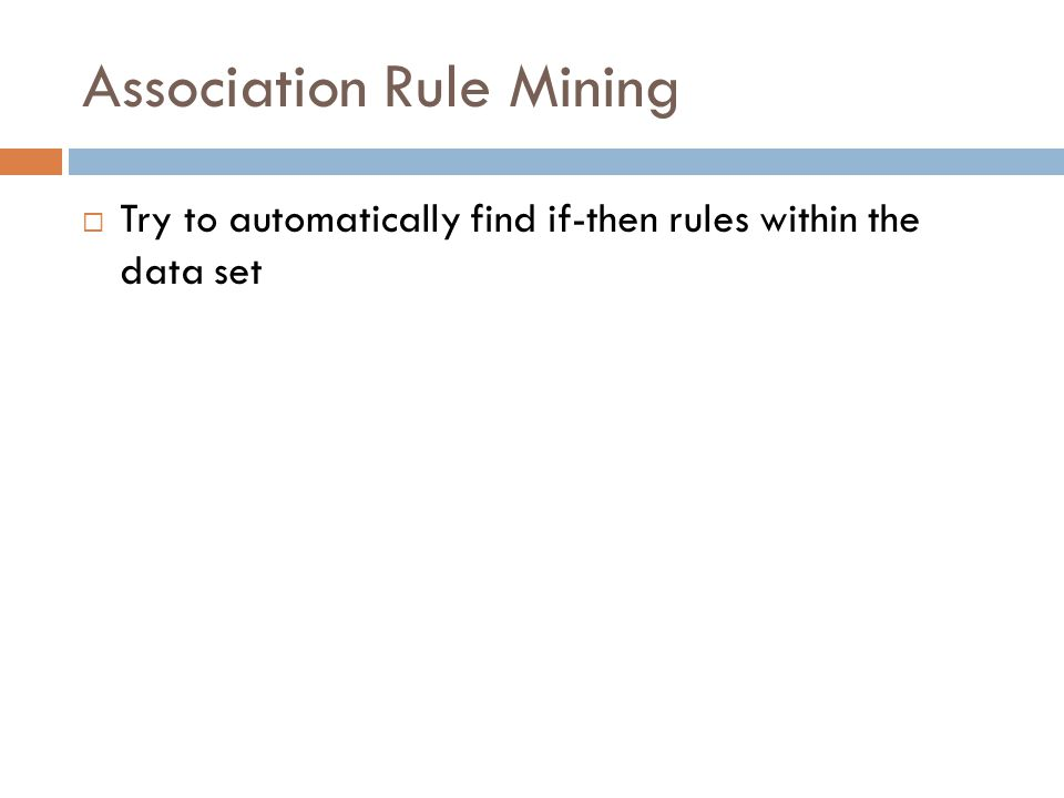 Association Rule Mining  Try to automatically find if-then rules within the data set