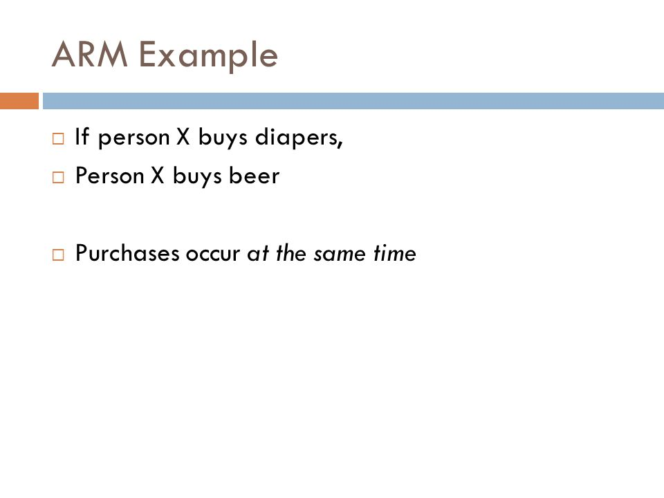 ARM Example  If person X buys diapers,  Person X buys beer  Purchases occur at the same time