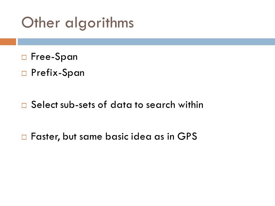 Other algorithms  Free-Span  Prefix-Span  Select sub-sets of data to search within  Faster, but same basic idea as in GPS