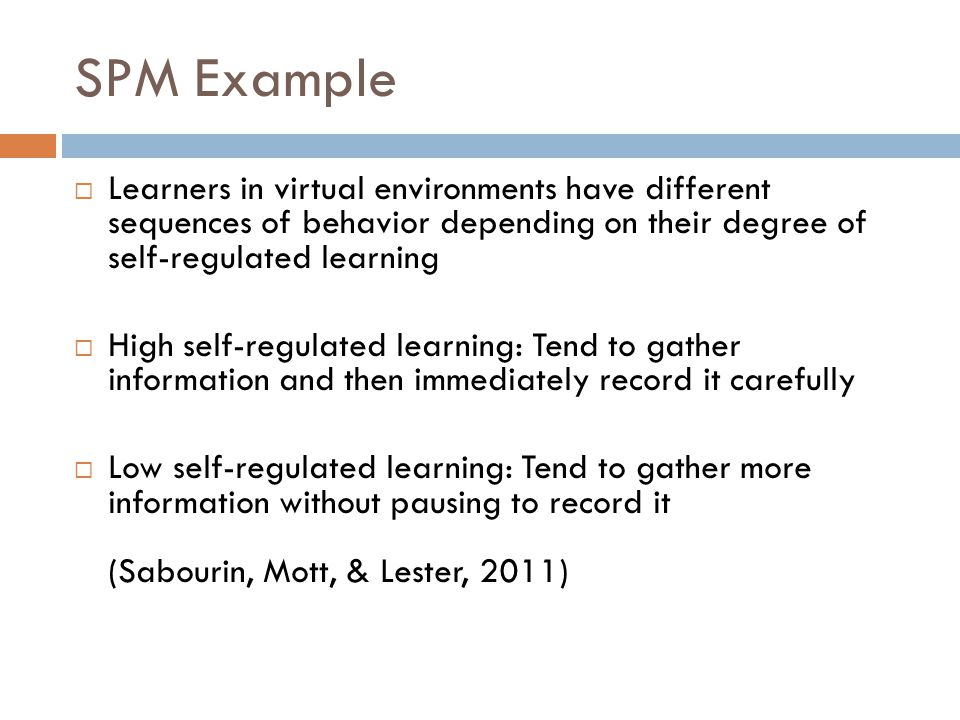 SPM Example  Learners in virtual environments have different sequences of behavior depending on their degree of self-regulated learning  High self-r