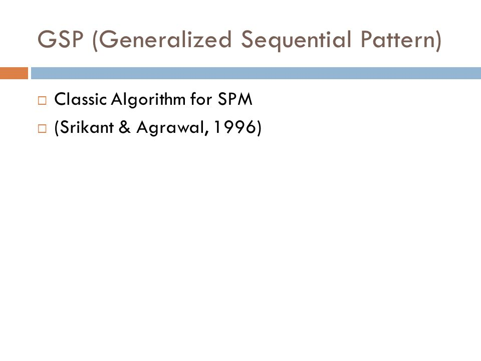 GSP (Generalized Sequential Pattern)  Classic Algorithm for SPM  (Srikant & Agrawal, 1996)