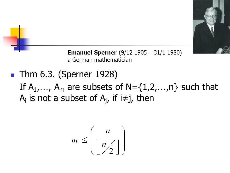 Thm 6.3. (Sperner 1928) If A 1, …, A m are subsets of N={1,2, …,n} such that A i is not a subset of A j, if i≠j, then Emanuel Sperner (9/12 1905 – 31/