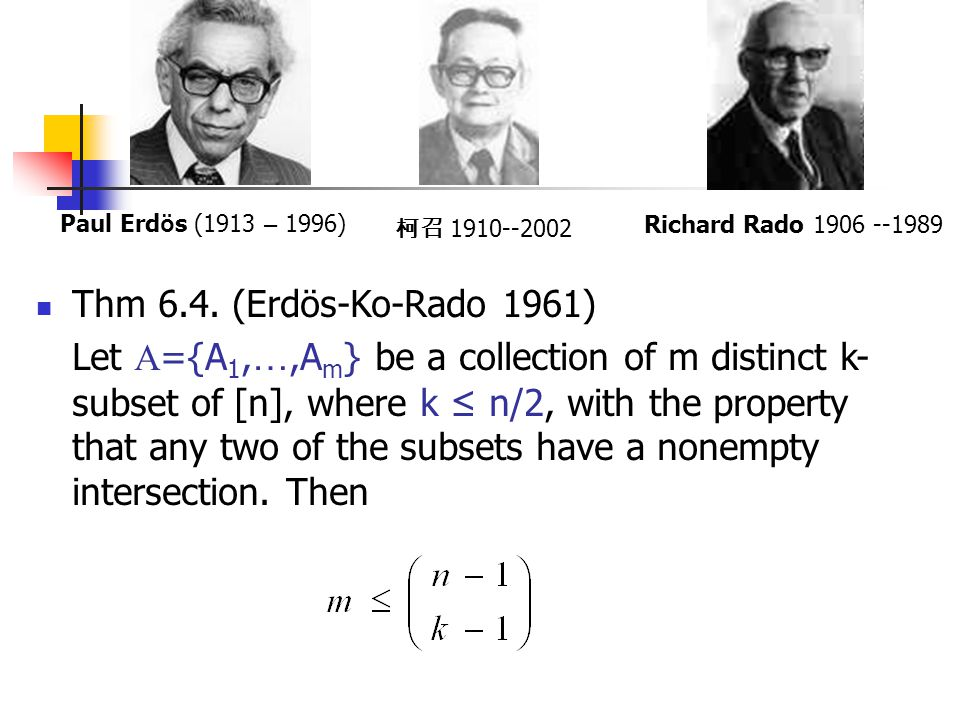 Thm 6.4. (Erdös-Ko-Rado 1961) Let  ={A 1, …,A m } be a collection of m distinct k- subset of [n], where k ≤ n/2, with the property that any two of th