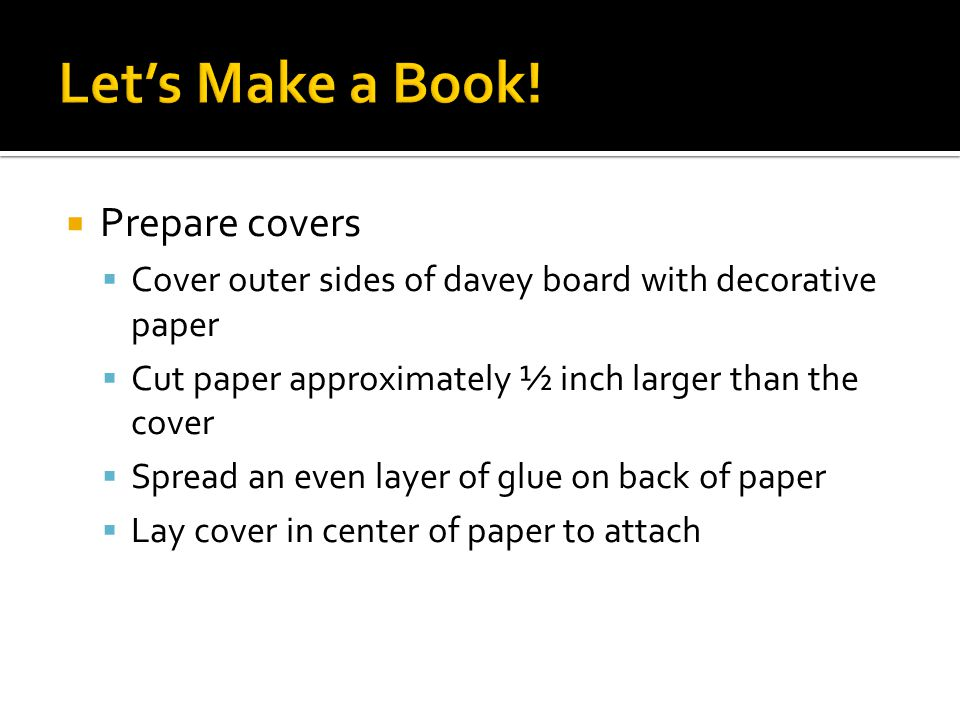  Prepare covers  Cover outer sides of davey board with decorative paper  Cut paper approximately ½ inch larger than the cover  Spread an even layer of glue on back of paper  Lay cover in center of paper to attach