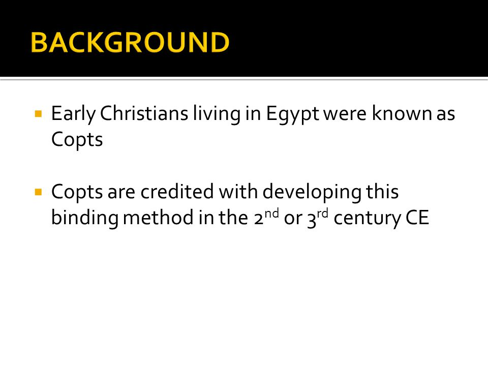  Early Christians living in Egypt were known as Copts  Copts are credited with developing this binding method in the 2 nd or 3 rd century CE