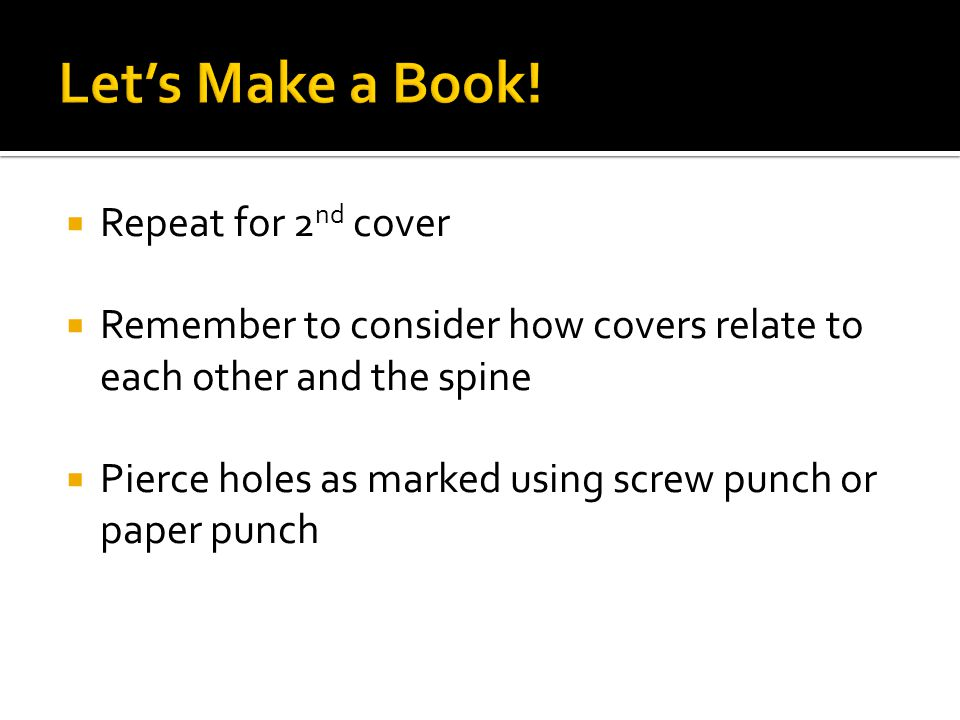  Repeat for 2 nd cover  Remember to consider how covers relate to each other and the spine  Pierce holes as marked using screw punch or paper punch