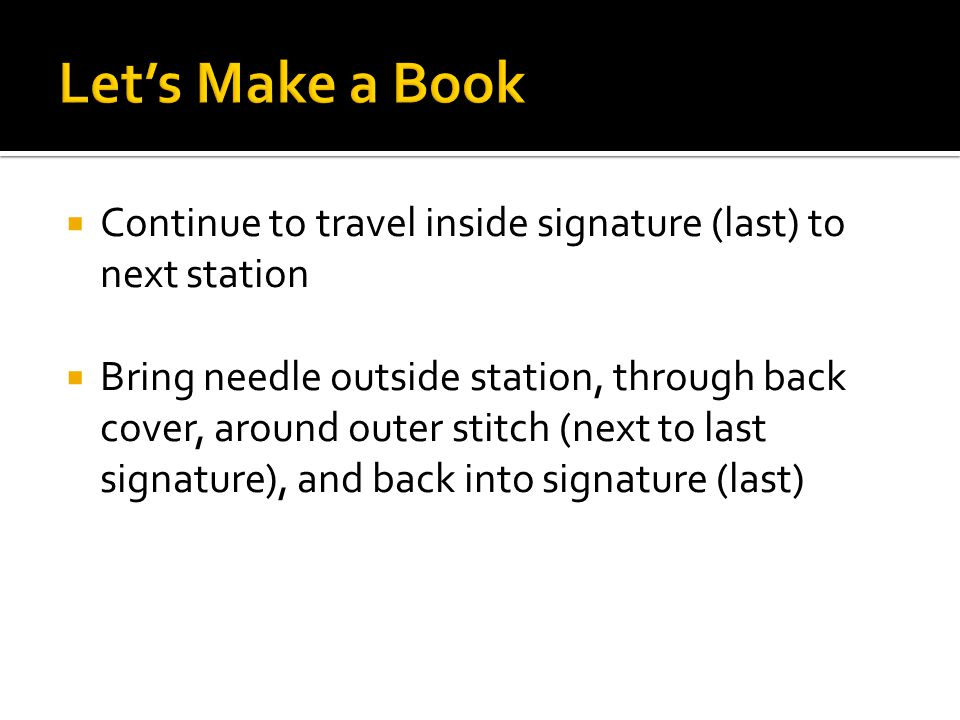  Continue to travel inside signature (last) to next station  Bring needle outside station, through back cover, around outer stitch (next to last signature), and back into signature (last)