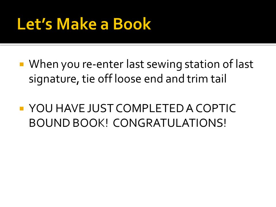  When you re-enter last sewing station of last signature, tie off loose end and trim tail  YOU HAVE JUST COMPLETED A COPTIC BOUND BOOK.