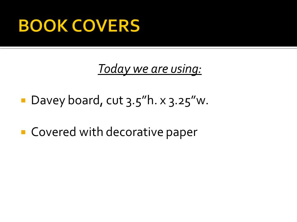  Prepare covers  Cover outer sides of davey board with decorative paper  Cut paper approximately ½ inch larger than the cover  Spread an even layer of glue on back of paper  Lay cover in center of paper to attach