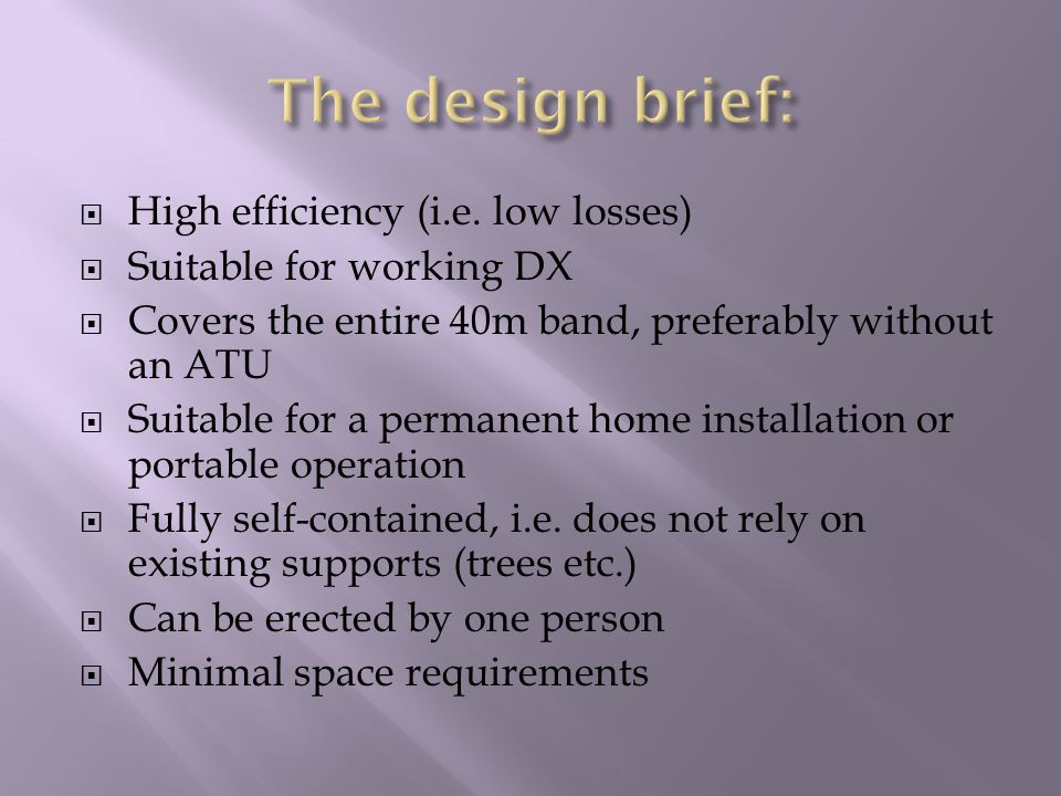  High efficiency (i.e. low losses)  Suitable for working DX  Covers the entire 40m band, preferably without an ATU  Suitable for a permanent home