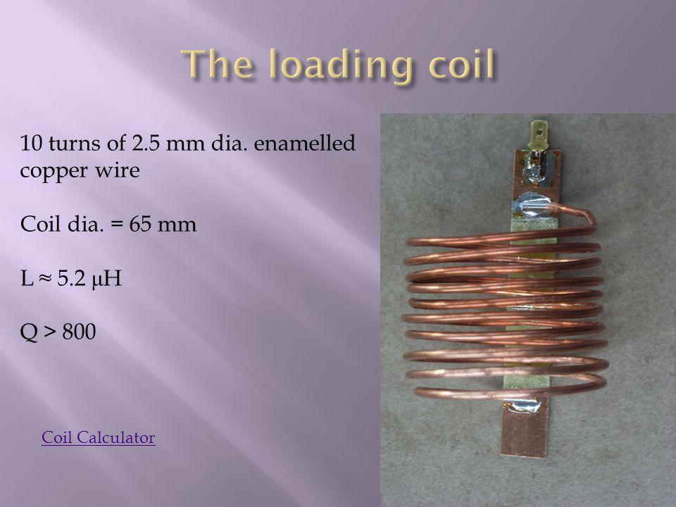 10 turns of 2.5 mm dia. enamelled copper wire Coil dia. = 65 mm L ≈ 5.2 μ H Q > 800 Coil Calculator